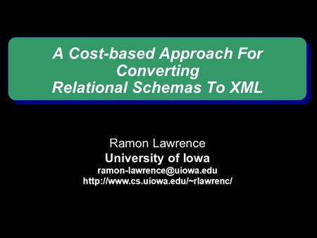 A Cost-based Approach For Converting Relational Schemas To XML Ramon Lawrence University of Iowa