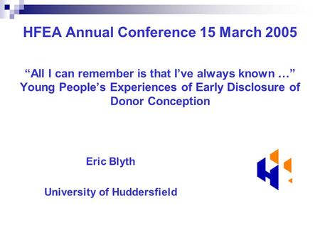 "HFEA Annual Conference 15 March 2005 ""All I can remember is that I've always known …"" Young People's Experiences of Early Disclosure of Donor Conception."