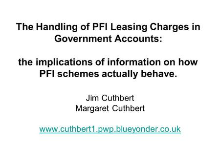 The Handling of PFI Leasing Charges in Government Accounts: the implications of information on how PFI schemes actually behave. Jim Cuthbert Margaret Cuthbert.