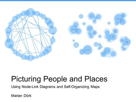 Picturing People and Places Using Node-Link Diagrams and Self-Organizing Maps Marian Dörk.