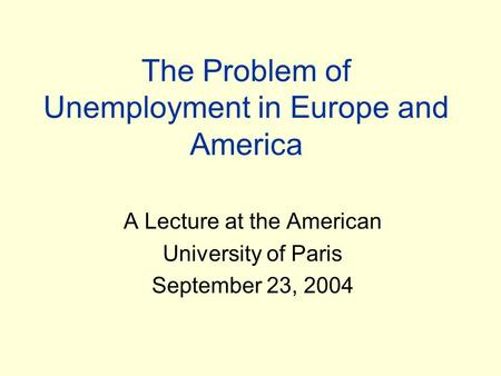 The Problem of Unemployment in Europe and America A Lecture at the American University of Paris September 23, 2004.