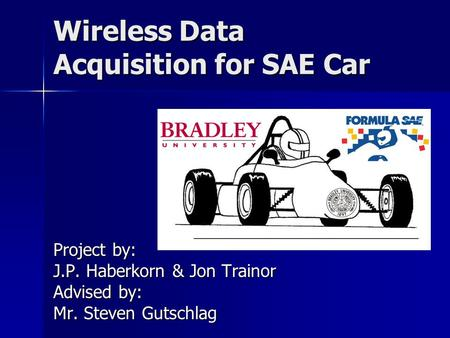 Wireless Data Acquisition for SAE Car Project by: J.P. Haberkorn & Jon Trainor Advised by: Mr. Steven Gutschlag.