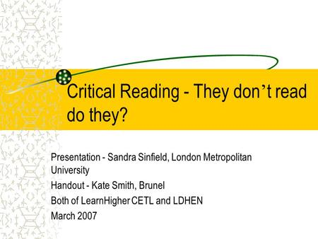 Critical Reading - They don ' t read do they? Presentation - Sandra Sinfield, London Metropolitan University Handout - Kate Smith, Brunel Both of LearnHigher.
