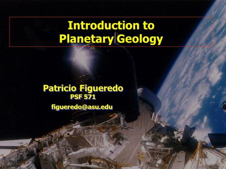 Introduction to Planetary Geology Patricio Figueredo PSF 571 Patricio Figueredo PSF 571