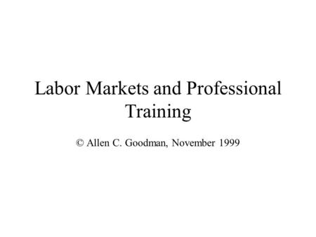 Labor Markets and Professional Training © Allen C. Goodman, November 1999.