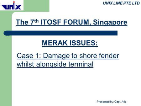 Presented by: Capt. Atiq The 7 th ITOSF FORUM, Singapore UNIX LINE PTE LTD MERAK ISSUES: Case 1: Damage to shore fender whilst alongside terminal.
