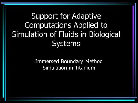 Support for Adaptive Computations Applied to Simulation of Fluids in Biological Systems Immersed Boundary Method Simulation in Titanium.