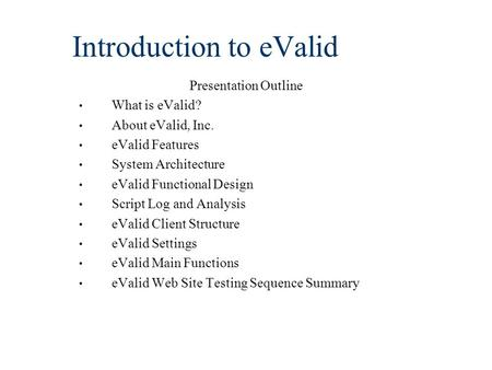 Introduction to eValid Presentation Outline What is eValid? About eValid, Inc. eValid Features System Architecture eValid Functional Design Script Log.