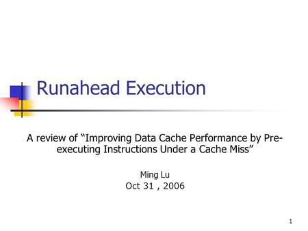 "1 Runahead Execution A review of ""Improving Data Cache Performance by Pre- executing Instructions Under a Cache Miss"" Ming Lu Oct 31, 2006."