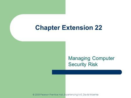 Chapter Extension 22 Managing Computer Security Risk © 2008 Pearson Prentice Hall, Experiencing MIS, David Kroenke.