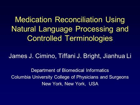 Medication Reconciliation Using Natural Language Processing and Controlled Terminologies James J. Cimino, Tiffani J. Bright, Jianhua Li Department of Biomedical.