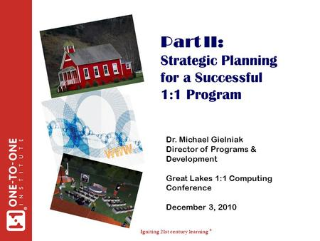 Igniting 21st century learning ® ® Part II: Strategic Planning for a Successful 1:1 Program Dr. Michael Gielniak Director of Programs & Development Great.