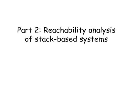 Part 2: Reachability analysis of stack-based systems.