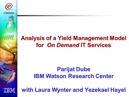 Analysis of a Yield Management Model for On Demand IT Services Parijat Dube IBM Watson Research Center with Laura Wynter and Yezekael Hayel.