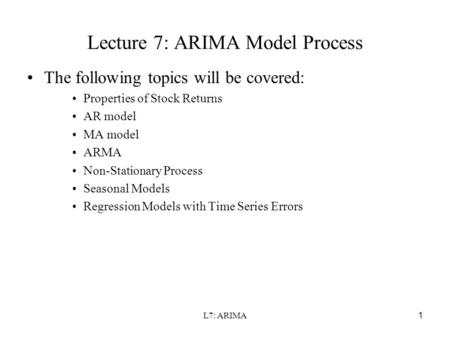 L7: ARIMA1 Lecture 7: ARIMA Model Process The following topics will be covered: Properties of Stock Returns AR model MA model ARMA Non-Stationary Process.