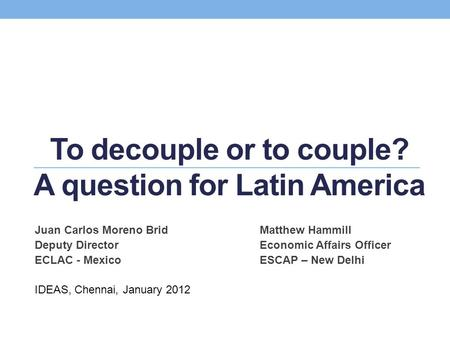 To decouple or to couple? A question for Latin America Juan Carlos Moreno BridMatthew Hammill Deputy DirectorEconomic Affairs Officer ECLAC - MexicoESCAP.