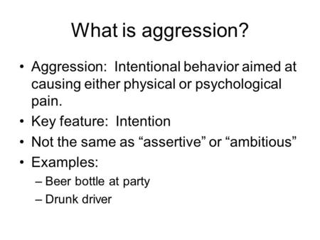 "What is aggression? Aggression: Intentional behavior aimed at causing either physical or psychological pain. Key feature: Intention Not the same as ""assertive"""