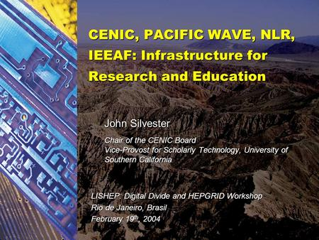 CENIC, PACIFIC WAVE, NLR, IEEAF: Infrastructure for Research and Education John Silvester Chair of the CENIC Board Vice-Provost for Scholarly Technology,