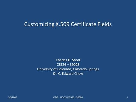 Customizing X.509 Certificate Fields Charles D. Short CS526 – S2008 University of Colorado, Colorado Springs Dr. C. Edward Chow 5/5/2008CDS - UCCS CS526.