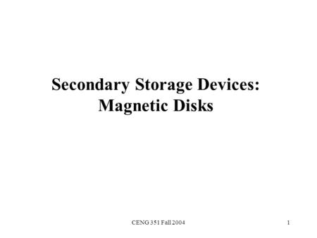 CENG 351 Fall 20041 Secondary Storage Devices: Magnetic Disks.