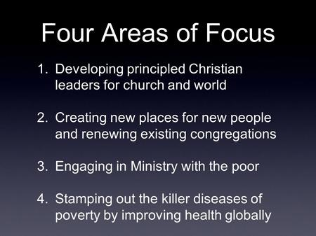 Four Areas of Focus 1.Developing principled Christian leaders for church and world 2.Creating new places for new people and renewing existing congregations.