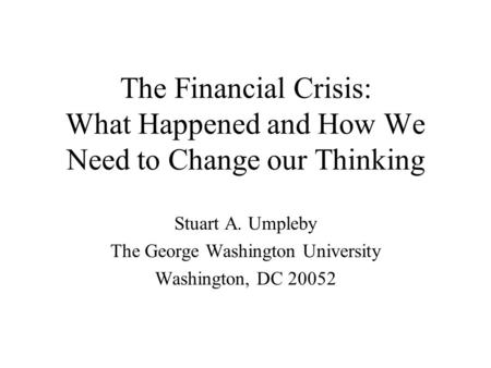 Stuart A. Umpleby The George Washington University Washington, DC 20052 The Financial Crisis: What Happened and How We Need to Change our Thinking.