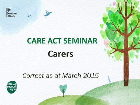 CARE ACT SEMINAR. Carer…… A definition Locally under the NEL Carers Strategy carers are defined as…. Under the Care Act 2014, the new definition will.