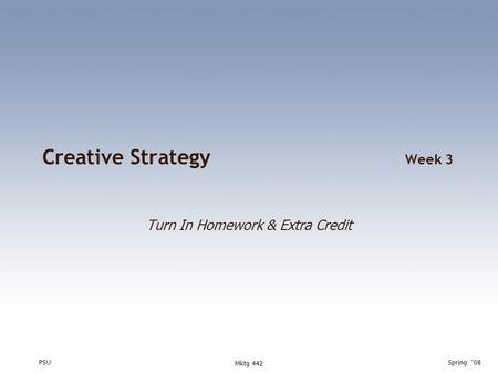 PSUSpring '08 Mktg 442 Creative Strategy Week 3 Turn In Homework & Extra Credit.