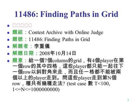 1 11486: Finding Paths in Grid ★★★★☆ 題組: Contest Archive with Online Judge 題號: 11486: Finding Paths in Grid 解題者:李重儀 解題日期: 2008 年 10 月 14 日 題意:給一個 7 個 column.