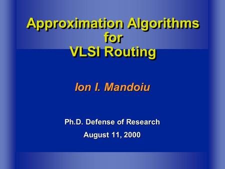 Ion I. Mandoiu Ph.D. Defense of Research August 11, 2000 Approximation Algorithms for VLSI Routing.