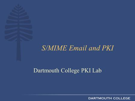 S/MIME Email and PKI Dartmouth College PKI Lab. What Is S/MIME? RFC 2633 (S/MIME Version 3)RFC 2633 Extensions to MIME Uses PKI certificates, keys, and.