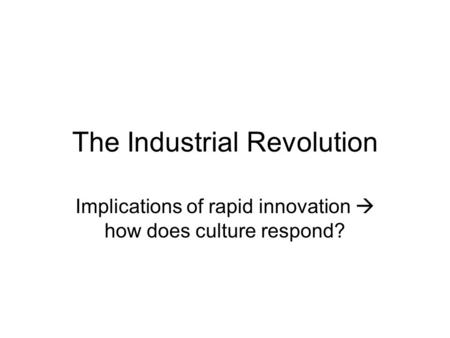 The Industrial Revolution Implications of rapid innovation  how does culture respond? The opposition: to the Romantics (