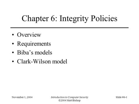 November 1, 2004Introduction to Computer Security ©2004 Matt Bishop Slide #6-1 Chapter 6: Integrity Policies Overview Requirements Biba's models Clark-Wilson.