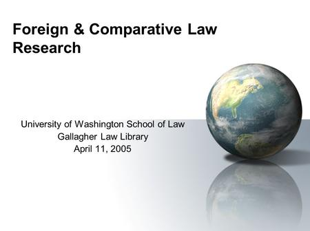 Foreign & Comparative Law Research University of Washington School of Law Gallagher Law Library April 11, 2005.