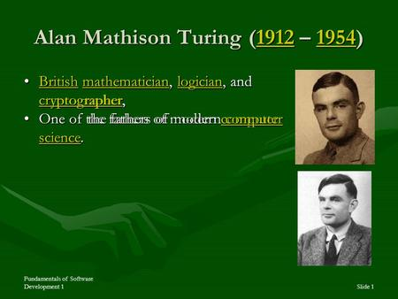 Fundamentals of Software Development 1Slide 1 Alan Mathison Turing (1912 – 1954) 1912195419121954 British mathematician, logician, and cryptographer,British.