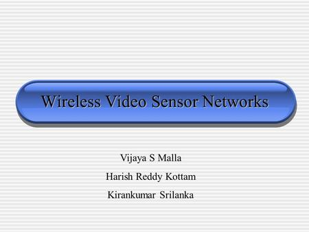 Wireless Video Sensor Networks Vijaya S Malla Harish Reddy Kottam Kirankumar Srilanka.