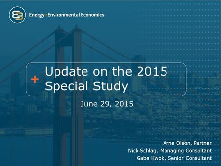 Update on the 2015 Special Study June 29, 2015 Arne Olson, Partner Nick Schlag, Managing Consultant Gabe Kwok, Senior Consultant.
