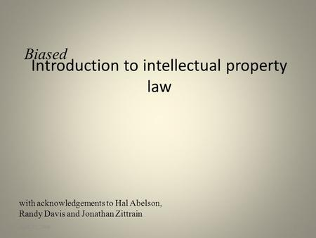 Introduction to intellectual property law April 22, 20091 with acknowledgements to Hal Abelson, Randy Davis and Jonathan Zittrain Biased.