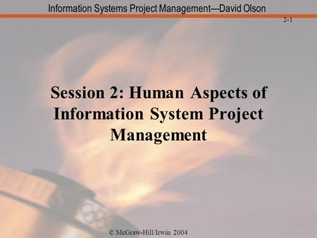 © McGraw-Hill/Irwin 2004 Information Systems Project Management—David Olson 2-1 Session 2: Human Aspects of Information System Project Management.