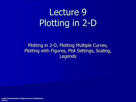 Lecture 9 Plotting in 2-D Plotting in 2-D, Plotting Multiple Curves, Plotting with Figures, Plot Settings, Scaling, Legends © 2007 Daniel Valentine. All.