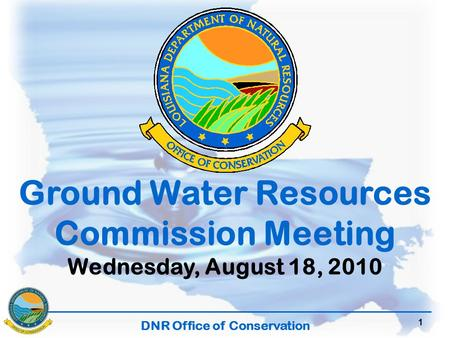 DNR Office of Conservation 1 Ground Water Resources Commission Meeting Wednesday, August 18, 2010.
