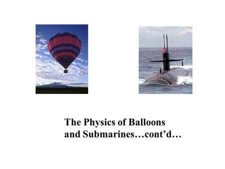 The Physics of Balloons and Submarines…cont'd…. The Ideal Gas Law Equation We learned that Pressure of an Ideal Gas is proportional to Particle Density.
