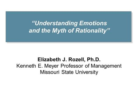 """Understanding Emotions and the Myth of Rationality"" Elizabeth J. Rozell, Ph.D. Kenneth E. Meyer Professor of Management Missouri State University."