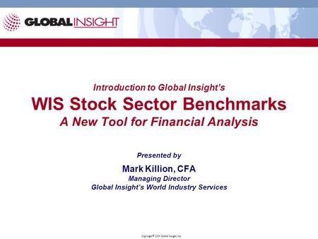 Copyright  2004 Global Insight, Inc. Introduction to Global Insight's WIS Stock Sector Benchmarks A New Tool for Financial Analysis Presented by Mark.