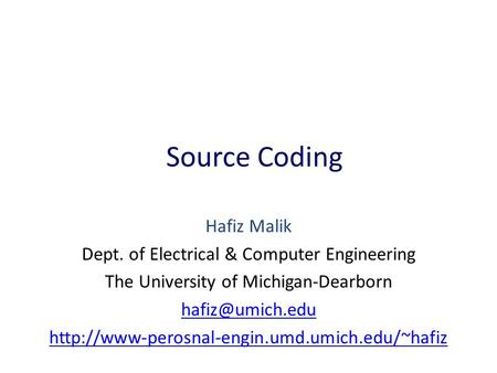 Source Coding Hafiz Malik Dept. of Electrical & Computer Engineering The University of Michigan-Dearborn