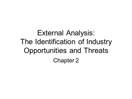 External Analysis: The Identification of Industry Opportunities and Threats Chapter 2.