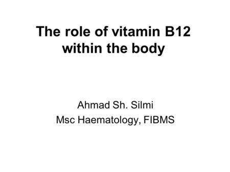 The role of vitamin B12 within the body Ahmad Sh. Silmi Msc Haematology, FIBMS.