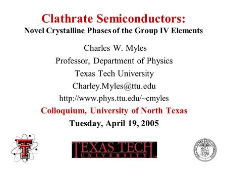 Clathrate Semiconductors: Novel Crystalline Phases of the Group IV Elements Charles W. Myles Professor, Department of Physics Texas Tech University