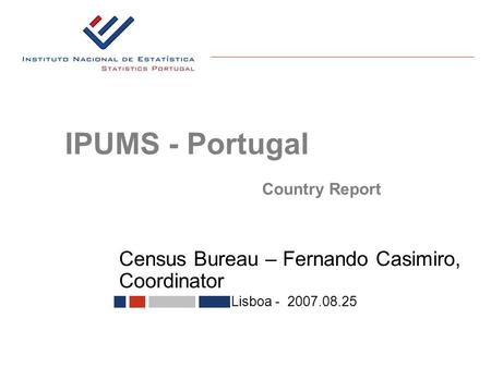 Census Bureau – Fernando Casimiro, Coordinator Lisboa - 2007.08.25 IPUMS - Portugal Country Report.