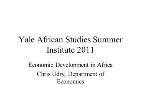Yale African Studies Summer Institute 2011 Economic Development in Africa Chris Udry, Department of Economics.